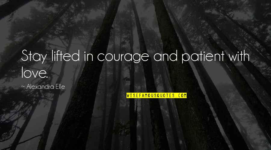Alex Elle Quotes By Alexandra Elle: Stay lifted in courage and patient with love.