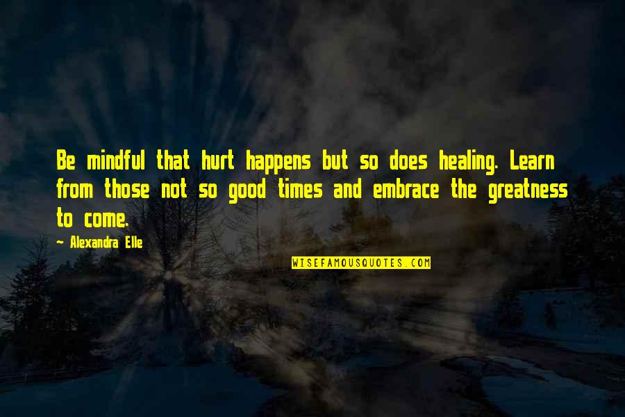 Alex Elle Quotes By Alexandra Elle: Be mindful that hurt happens but so does