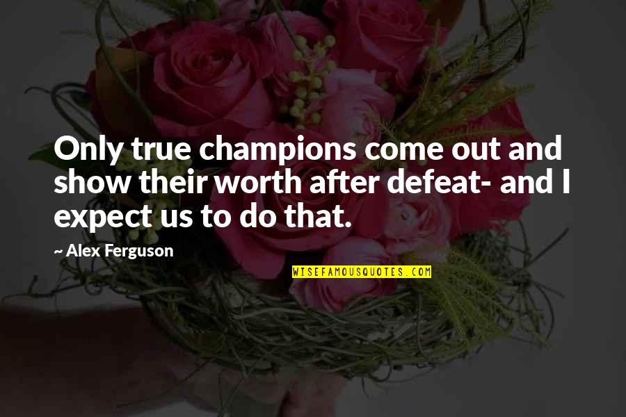Alex Ferguson Quotes By Alex Ferguson: Only true champions come out and show their