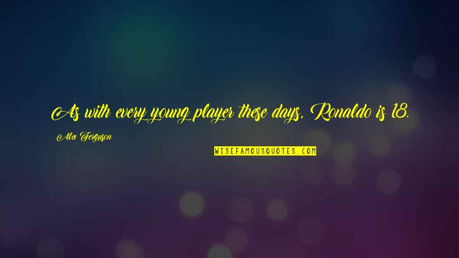 Alex Ferguson Quotes By Alex Ferguson: As with every young player these days, Ronaldo
