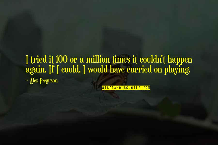 Alex Ferguson Quotes By Alex Ferguson: I tried it 100 or a million times