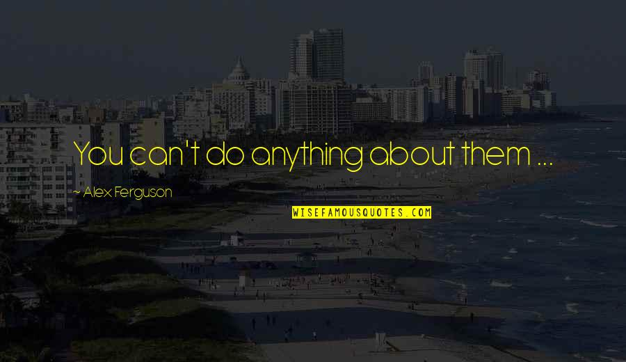 Alex Ferguson Quotes By Alex Ferguson: You can't do anything about them ...