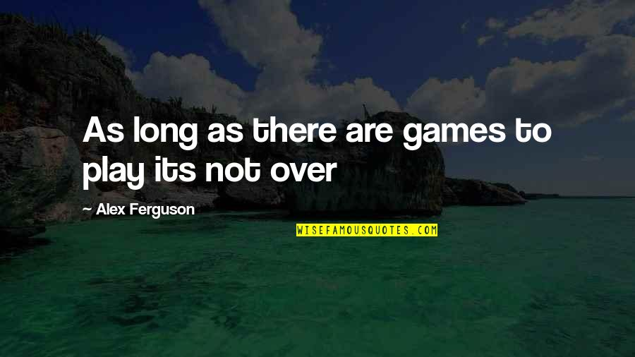 Alex Ferguson Quotes By Alex Ferguson: As long as there are games to play
