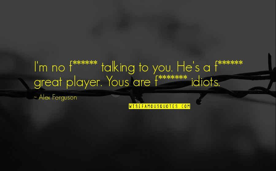 Alex Ferguson Quotes By Alex Ferguson: I'm no f****** talking to you. He's a