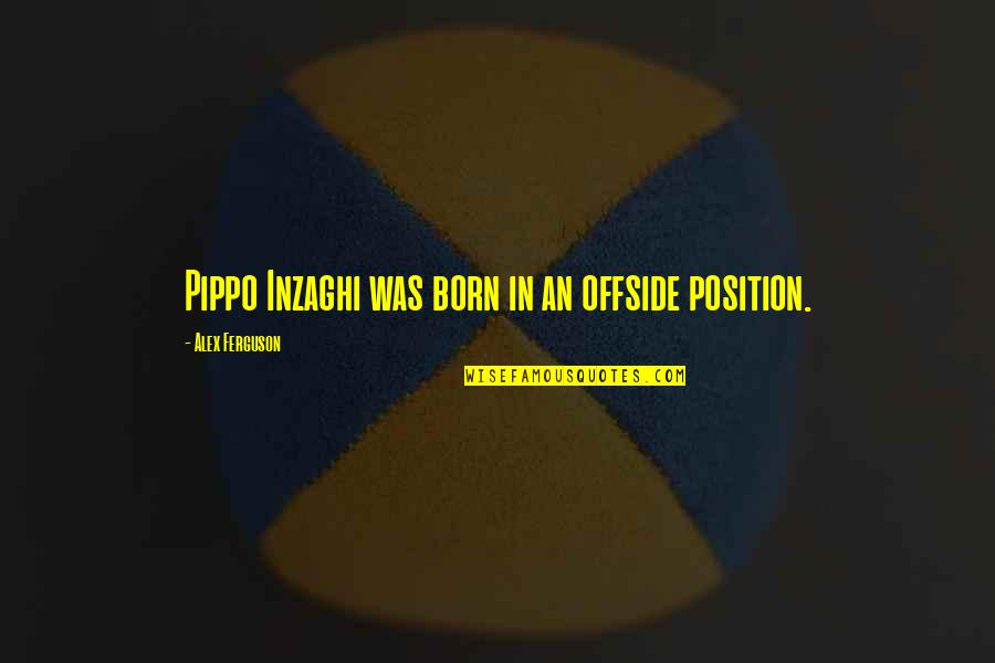 Alex Ferguson Quotes By Alex Ferguson: Pippo Inzaghi was born in an offside position.