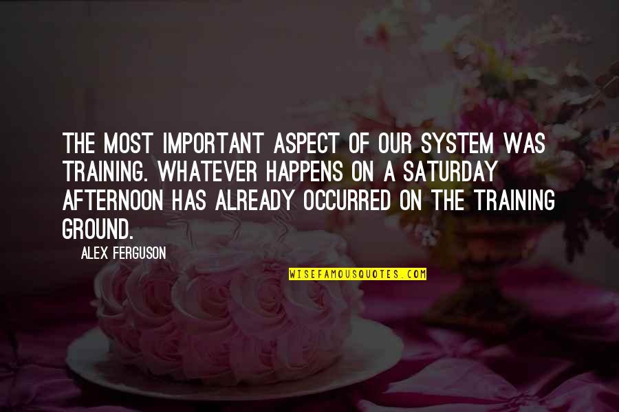 Alex Ferguson Quotes By Alex Ferguson: The most important aspect of our system was