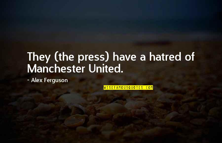 Alex Ferguson Quotes By Alex Ferguson: They (the press) have a hatred of Manchester