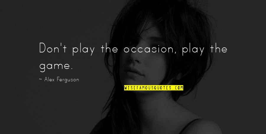 Alex Ferguson Quotes By Alex Ferguson: Don't play the occasion, play the game.