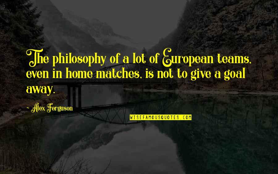 Alex Ferguson Quotes By Alex Ferguson: The philosophy of a lot of European teams,