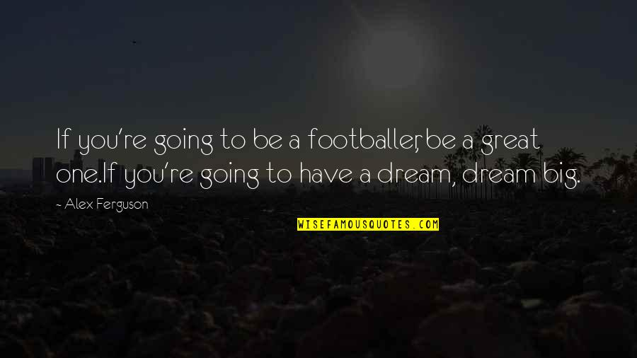Alex Ferguson Quotes By Alex Ferguson: If you're going to be a footballer, be