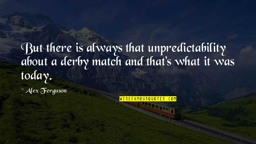 Alex Ferguson Quotes By Alex Ferguson: But there is always that unpredictability about a