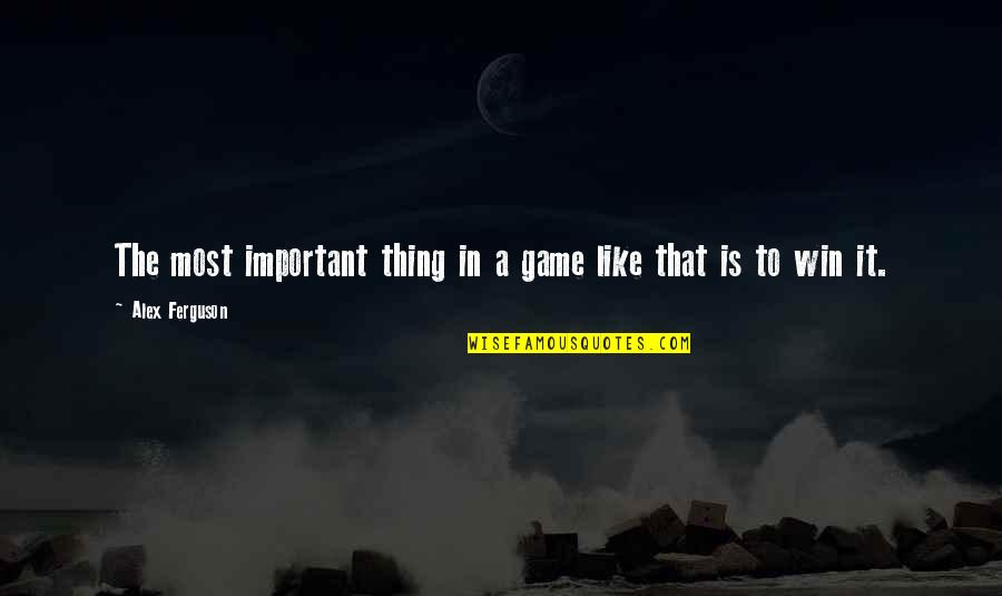 Alex Ferguson Quotes By Alex Ferguson: The most important thing in a game like