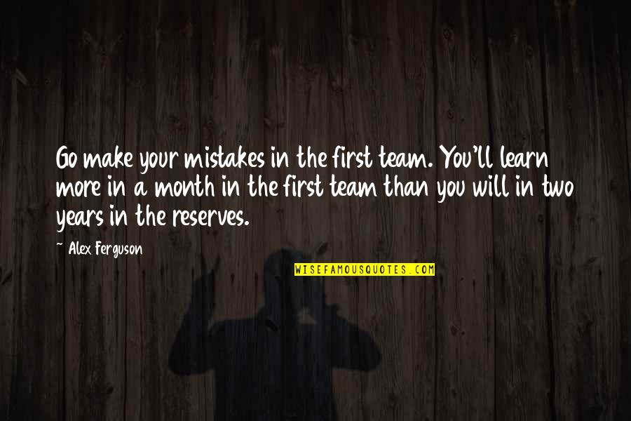Alex Ferguson Quotes By Alex Ferguson: Go make your mistakes in the first team.