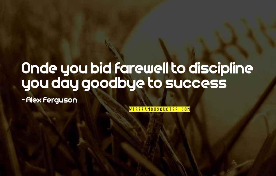 Alex Ferguson Quotes By Alex Ferguson: Onde you bid farewell to discipline you day