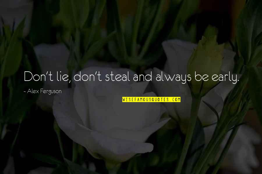 Alex Ferguson Quotes By Alex Ferguson: Don't lie, don't steal and always be early.