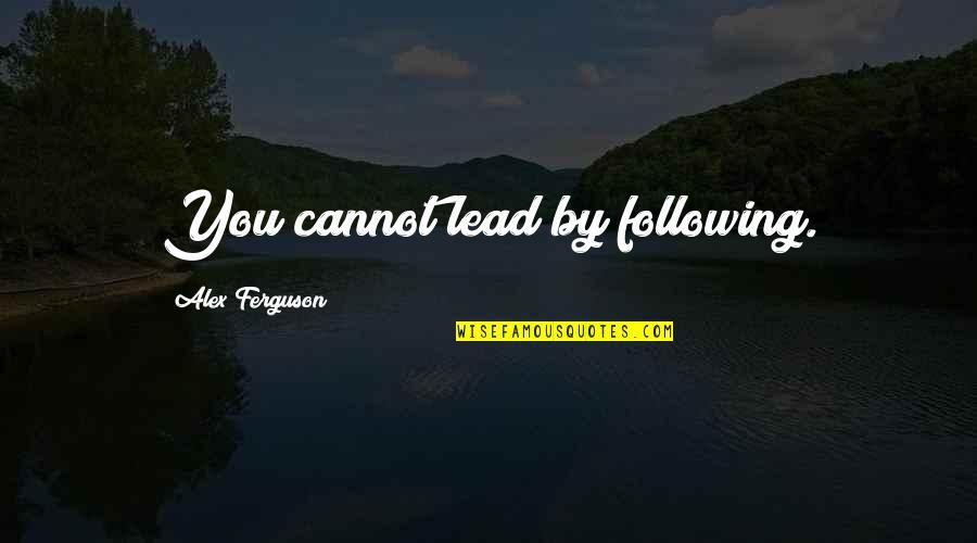 Alex Ferguson Quotes By Alex Ferguson: You cannot lead by following.