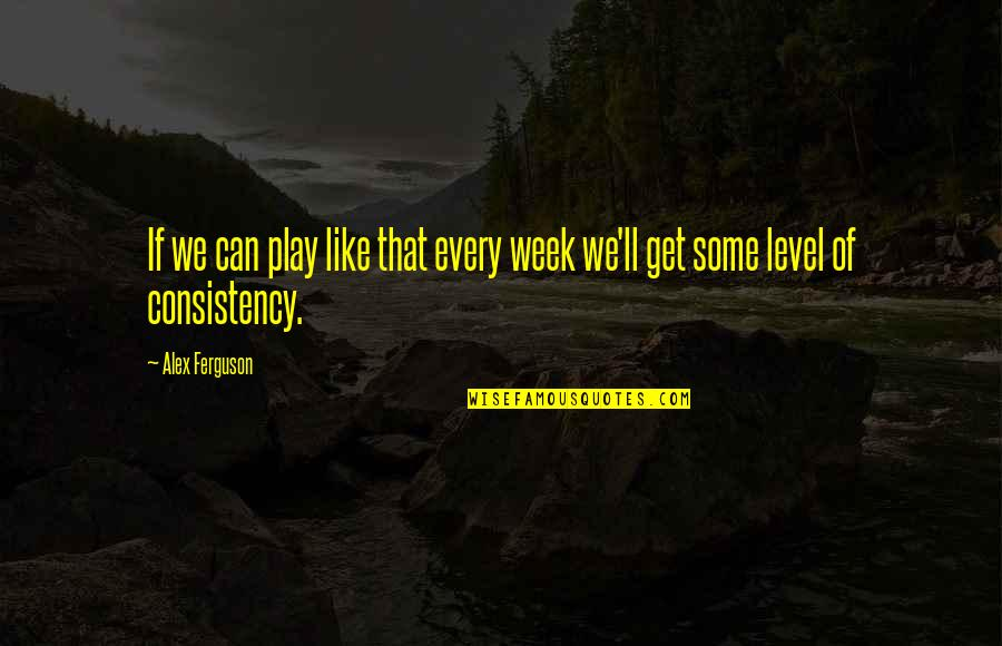 Alex Ferguson Quotes By Alex Ferguson: If we can play like that every week