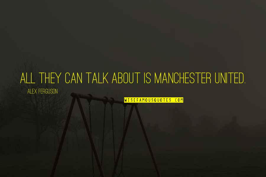 Alex Ferguson Quotes By Alex Ferguson: All they can talk about is Manchester United.