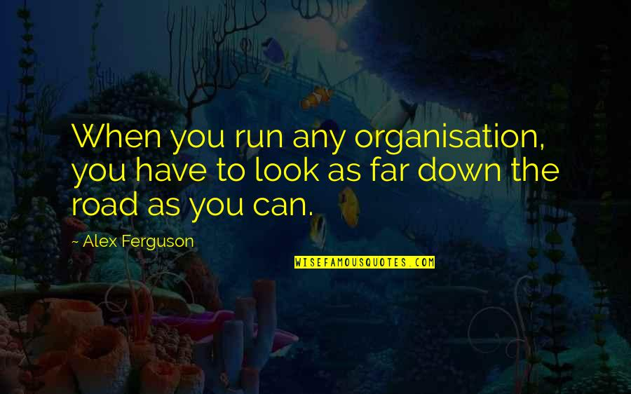 Alex Ferguson Quotes By Alex Ferguson: When you run any organisation, you have to