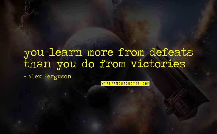 Alex Ferguson Quotes By Alex Ferguson: you learn more from defeats than you do