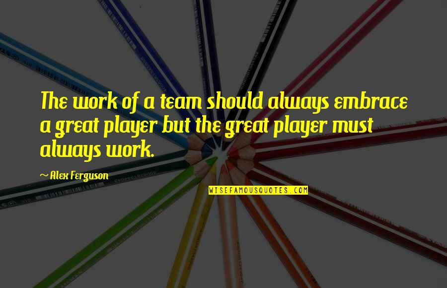 Alex Ferguson Quotes By Alex Ferguson: The work of a team should always embrace