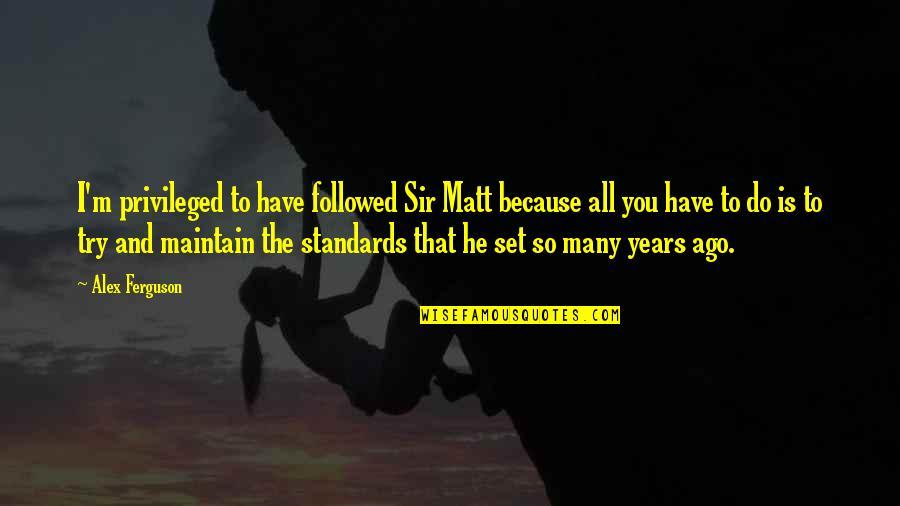 Alex Ferguson Quotes By Alex Ferguson: I'm privileged to have followed Sir Matt because