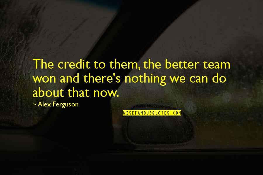 Alex Ferguson Quotes By Alex Ferguson: The credit to them, the better team won