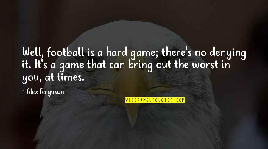 Alex Ferguson Quotes By Alex Ferguson: Well, football is a hard game; there's no