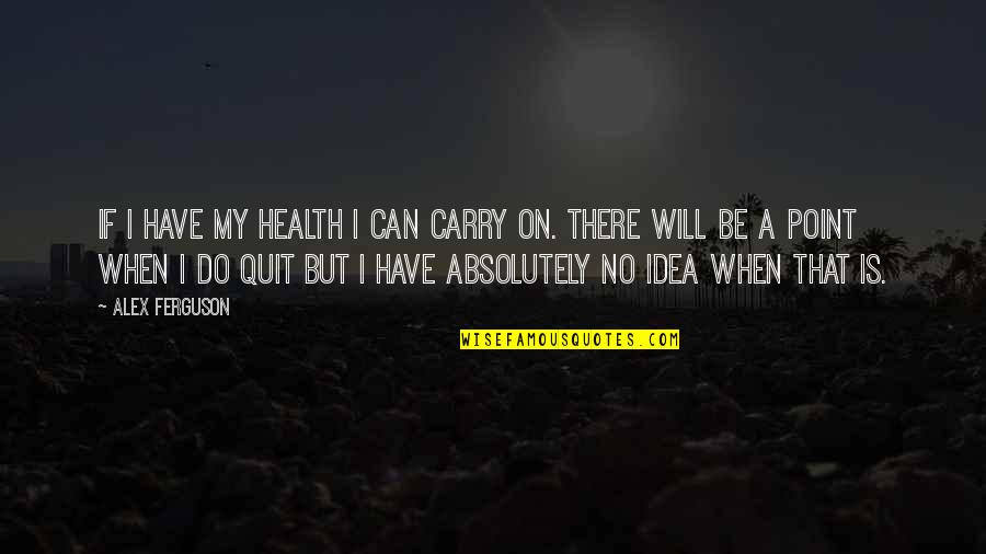 Alex Ferguson Quotes By Alex Ferguson: If I have my health I can carry