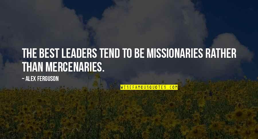 Alex Ferguson Quotes By Alex Ferguson: the best leaders tend to be missionaries rather