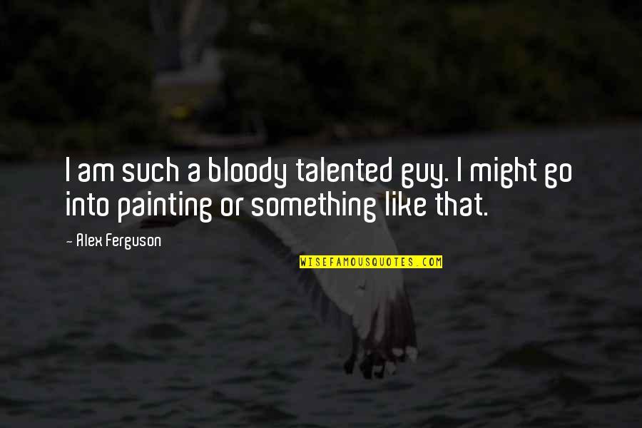 Alex Ferguson Quotes By Alex Ferguson: I am such a bloody talented guy. I