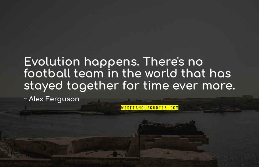 Alex Ferguson Quotes By Alex Ferguson: Evolution happens. There's no football team in the