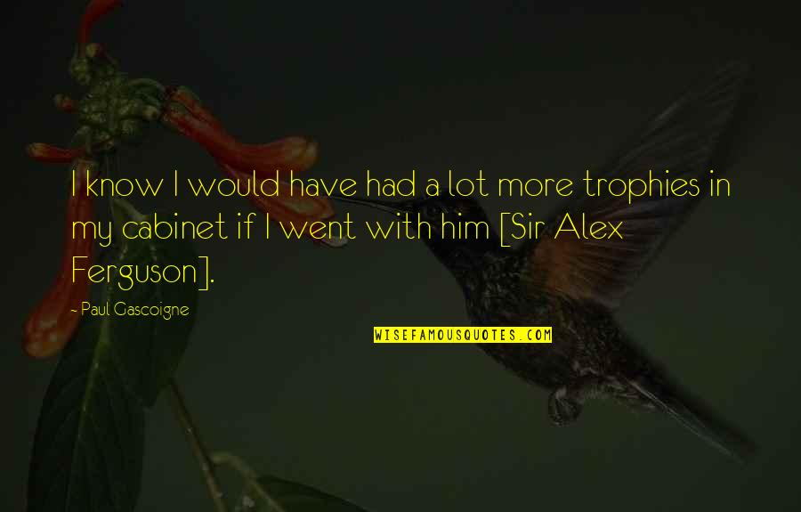 Alex Ferguson Quotes By Paul Gascoigne: I know I would have had a lot