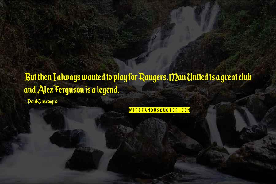 Alex Ferguson Quotes By Paul Gascoigne: But then I always wanted to play for