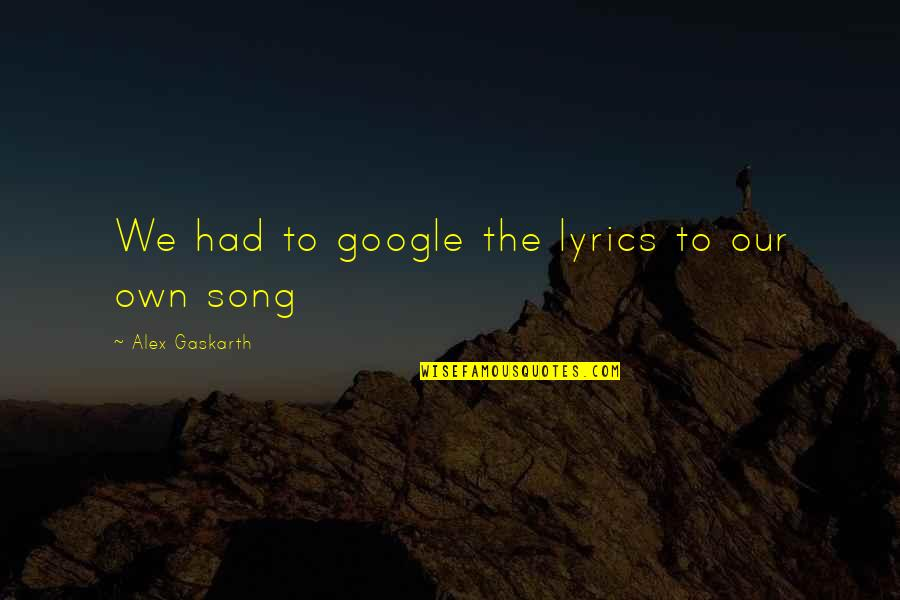 Alex Gaskarth Quotes By Alex Gaskarth: We had to google the lyrics to our