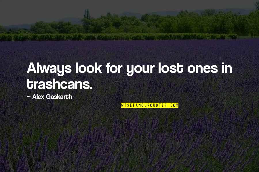 Alex Gaskarth Quotes By Alex Gaskarth: Always look for your lost ones in trashcans.