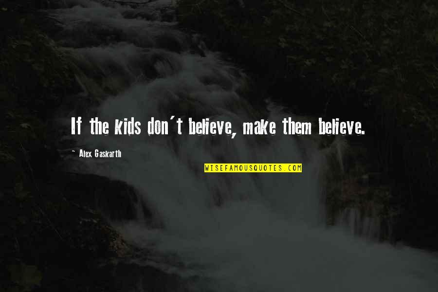 Alex Gaskarth Quotes By Alex Gaskarth: If the kids don't believe, make them believe.