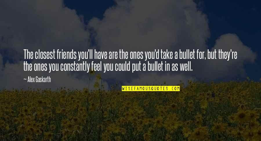 Alex Gaskarth Quotes By Alex Gaskarth: The closest friends you'll have are the ones