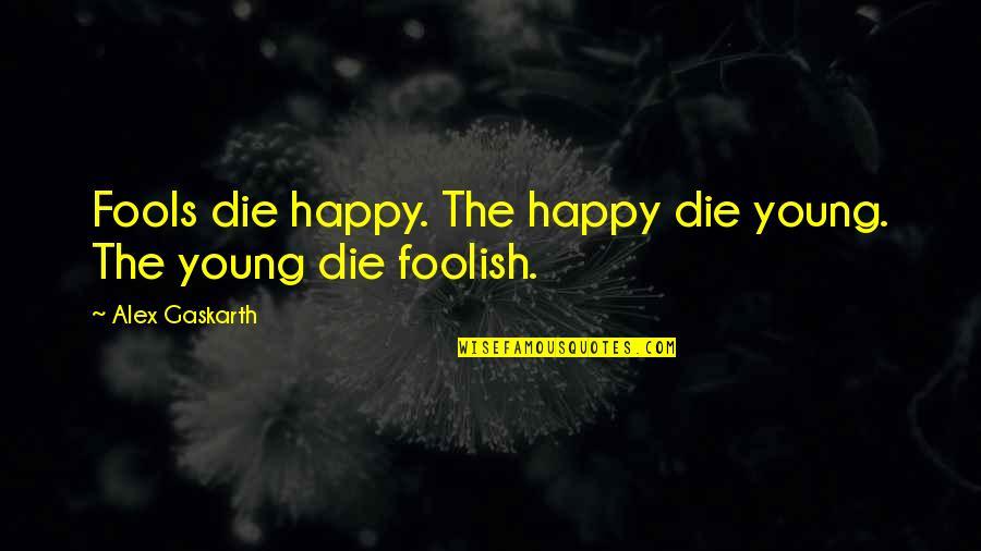 Alex Gaskarth Quotes By Alex Gaskarth: Fools die happy. The happy die young. The
