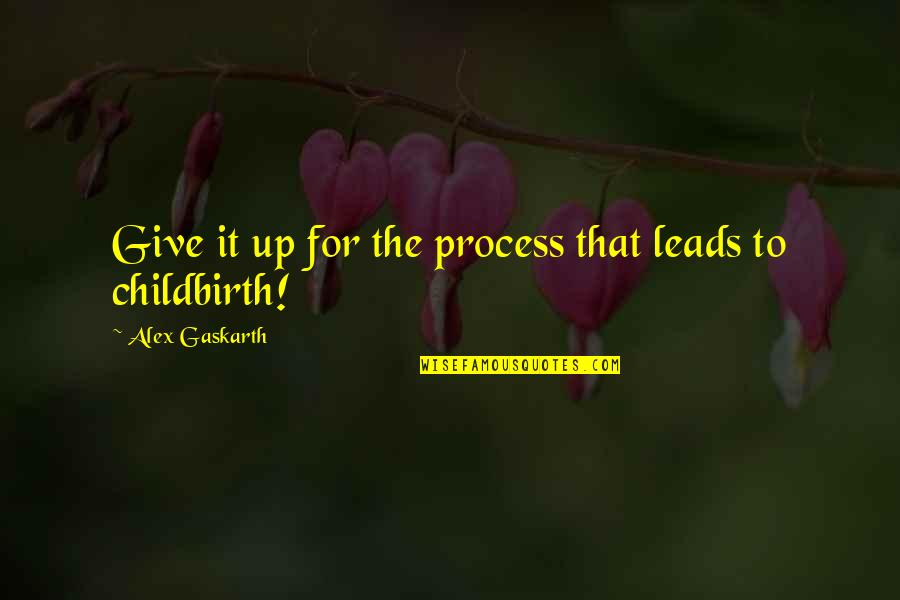 Alex Gaskarth Quotes By Alex Gaskarth: Give it up for the process that leads