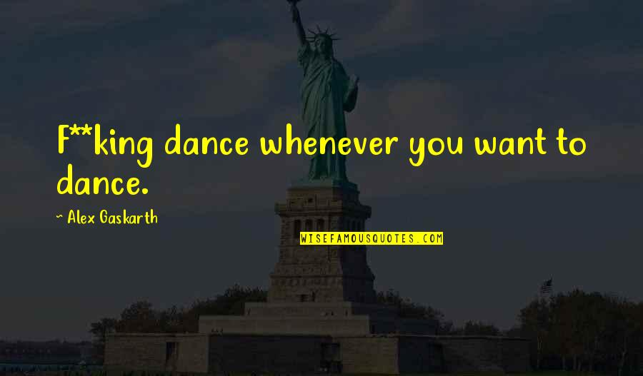 Alex Gaskarth Quotes By Alex Gaskarth: F**king dance whenever you want to dance.