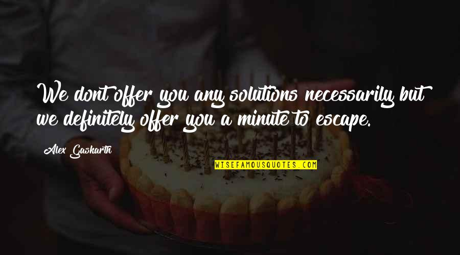Alex Gaskarth Quotes By Alex Gaskarth: We dont offer you any solutions necessarily but