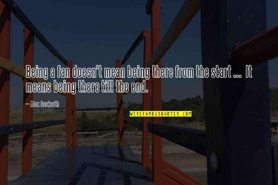 Alex Gaskarth Quotes By Alex Gaskarth: Being a fan doesn't mean being there from