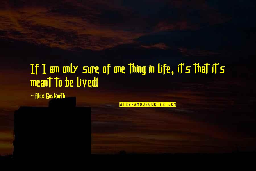 Alex Gaskarth Quotes By Alex Gaskarth: If I am only sure of one thing