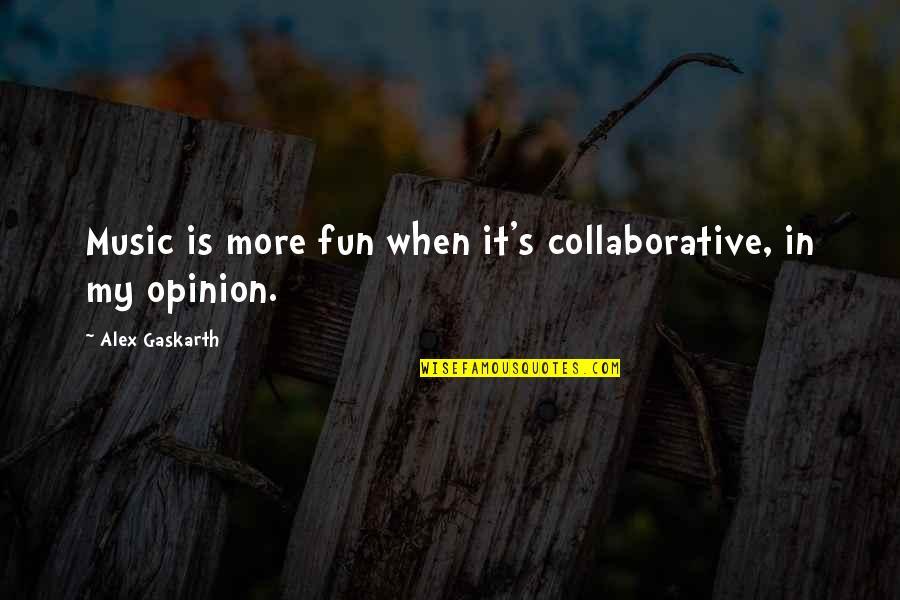 Alex Gaskarth Quotes By Alex Gaskarth: Music is more fun when it's collaborative, in
