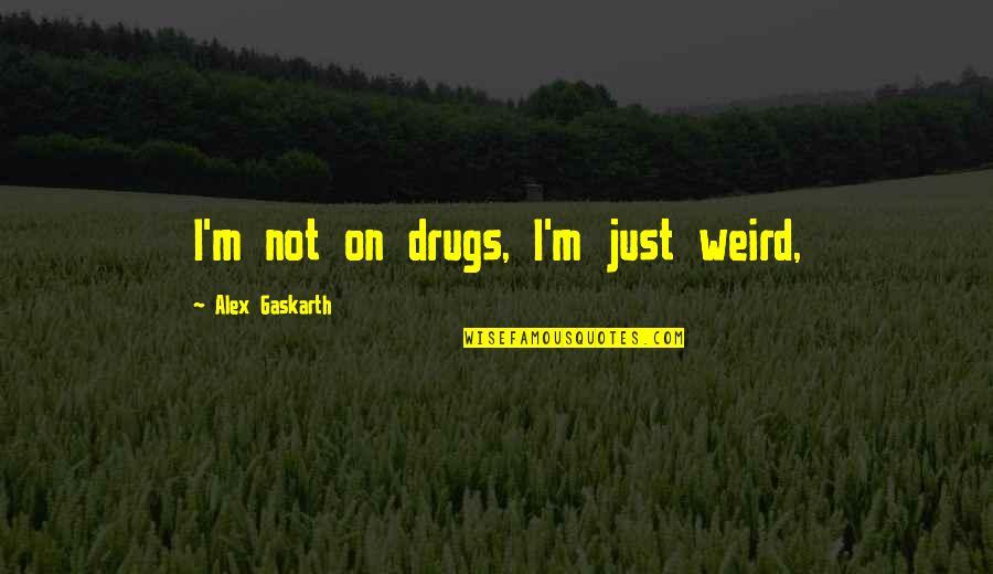 Alex Gaskarth Quotes By Alex Gaskarth: I'm not on drugs, I'm just weird,