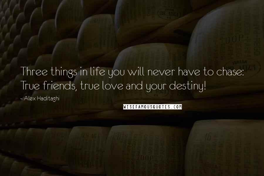 Alex Haditaghi quotes: Three things in life you will never have to chase: True friends, true love and your destiny!