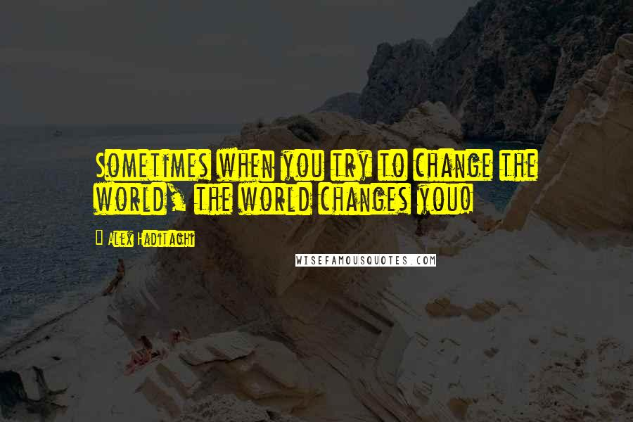 Alex Haditaghi quotes: Sometimes when you try to change the world, the world changes you!
