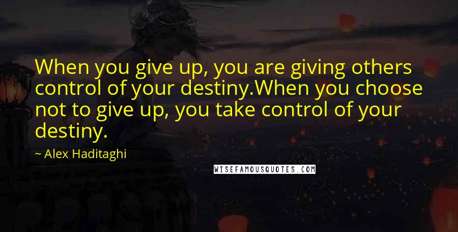 Alex Haditaghi quotes: When you give up, you are giving others control of your destiny.When you choose not to give up, you take control of your destiny.