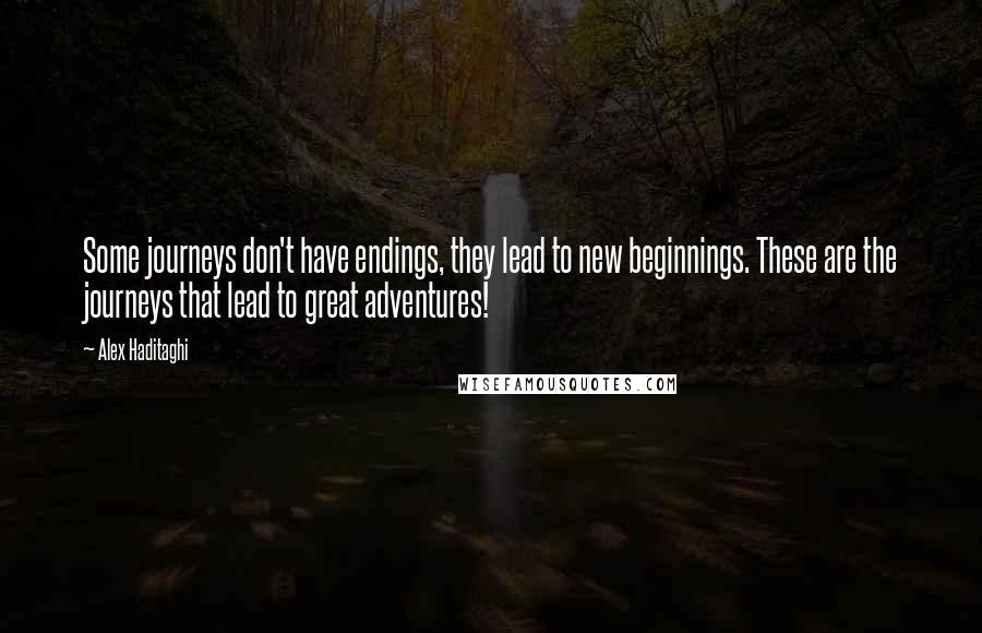 Alex Haditaghi quotes: Some journeys don't have endings, they lead to new beginnings. These are the journeys that lead to great adventures!